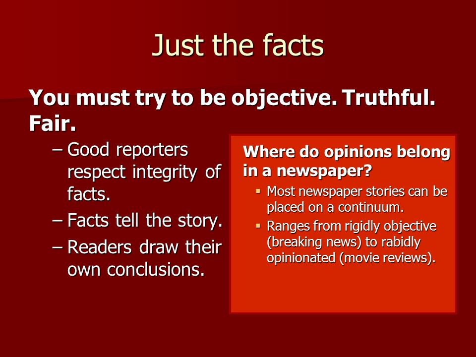 Just the facts –Good reporters respect integrity of facts.