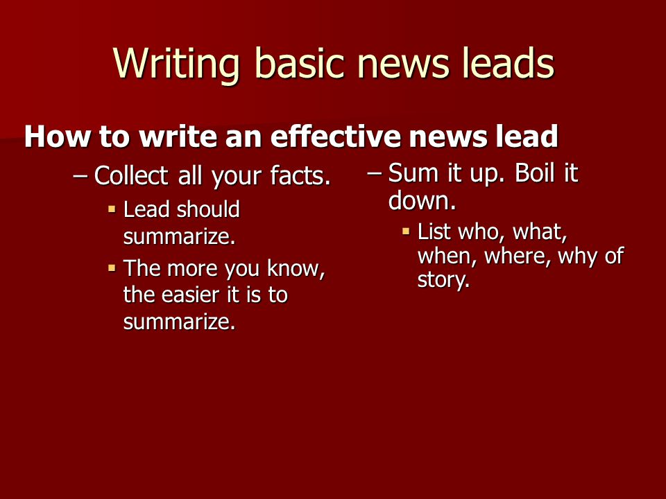 Writing basic news leads –Collect all your facts.  Lead should summarize.