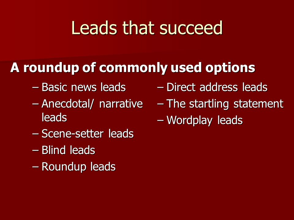 Leads that succeed –Basic news leads –Anecdotal/ narrative leads –Scene-setter leads –Blind leads –Roundup leads A roundup of commonly used options –Direct address leads –The startling statement –Wordplay leads