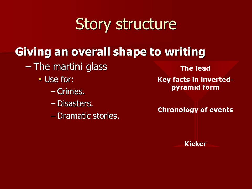 The lead Key facts in inverted- pyramid form Chronology of events Kicker Story structure –The martini glass  Use for: –Crimes.