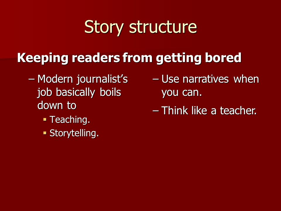 Story structure –Modern journalist's job basically boils down to  Teaching.
