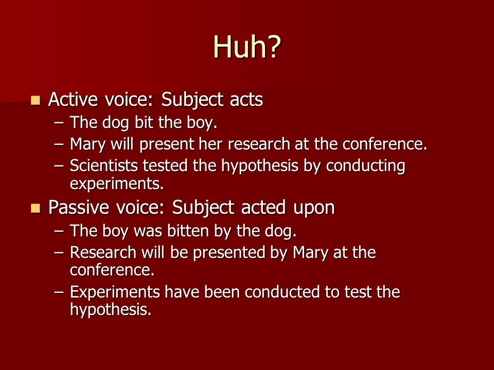 Huh. Active voice: Subject acts Active voice: Subject acts –The dog bit the boy.