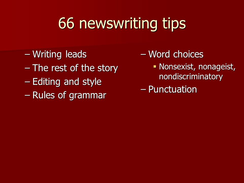 66 newswriting tips –Writing leads –The rest of the story –Editing and style –Rules of grammar –Word choices  Nonsexist, nonageist, nondiscriminatory –Punctuation