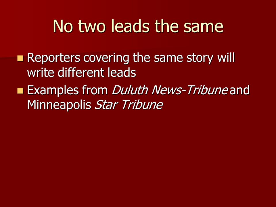 No two leads the same Reporters covering the same story will write different leads Reporters covering the same story will write different leads Examples from Duluth News-Tribune and Minneapolis Star Tribune Examples from Duluth News-Tribune and Minneapolis Star Tribune