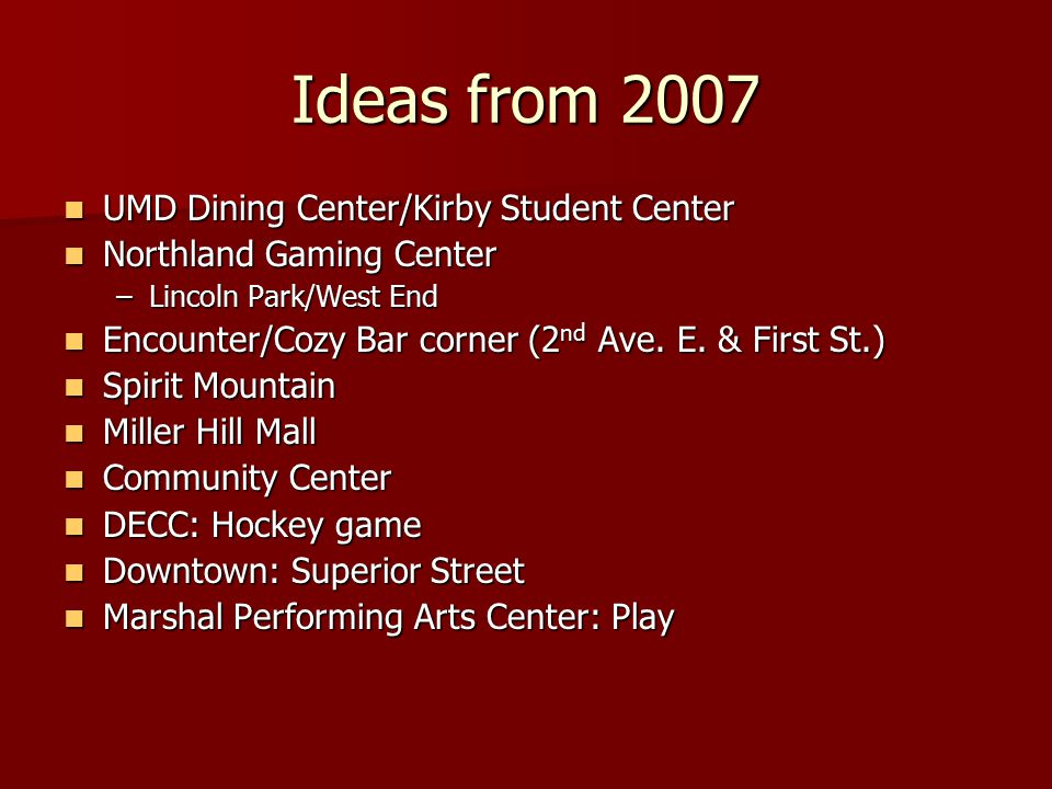 Ideas from 2007 UMD Dining Center/Kirby Student Center UMD Dining Center/Kirby Student Center Northland Gaming Center Northland Gaming Center –Lincoln Park/West End Encounter/Cozy Bar corner (2 nd Ave.