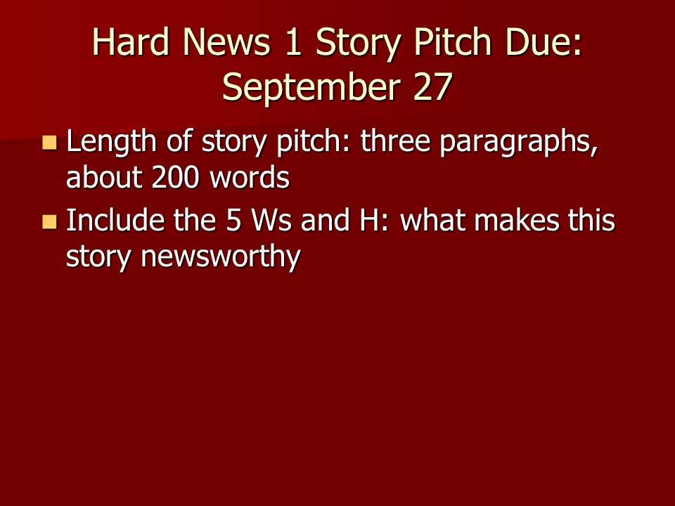 Hard News 1 Story Pitch Due: September 27 Length of story pitch: three paragraphs, about 200 words Length of story pitch: three paragraphs, about 200 words Include the 5 Ws and H: what makes this story newsworthy Include the 5 Ws and H: what makes this story newsworthy