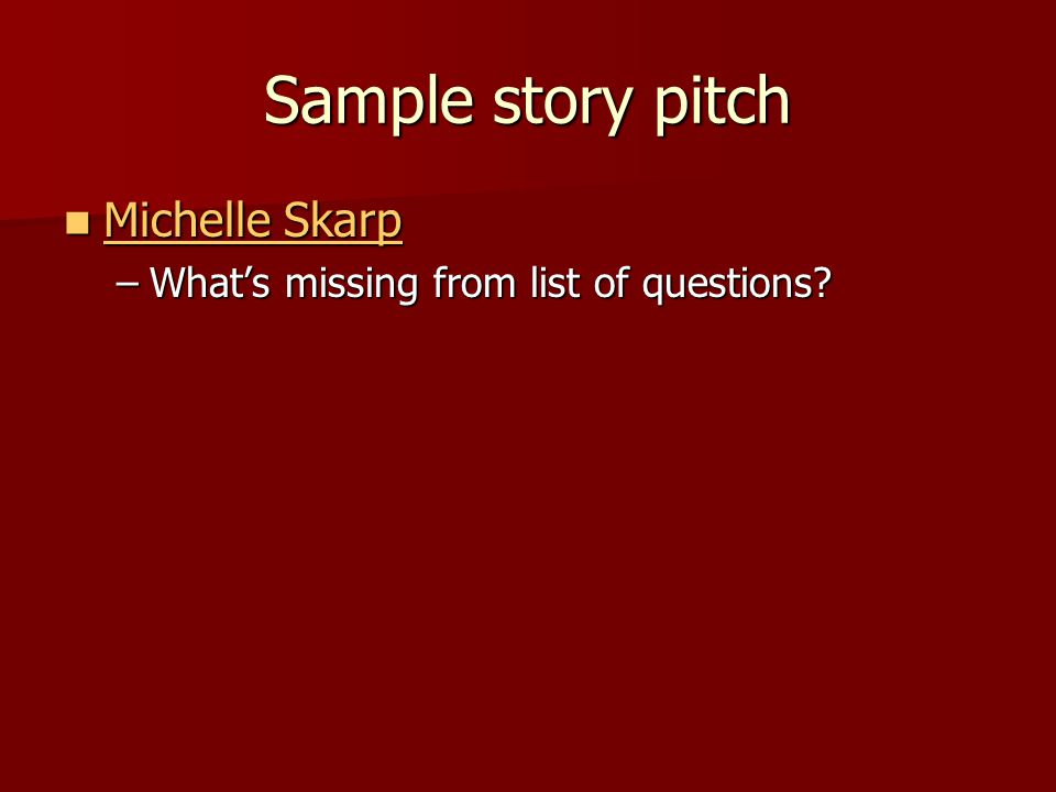 Sample story pitch Michelle Skarp Michelle Skarp Michelle Skarp Michelle Skarp –What's missing from list of questions
