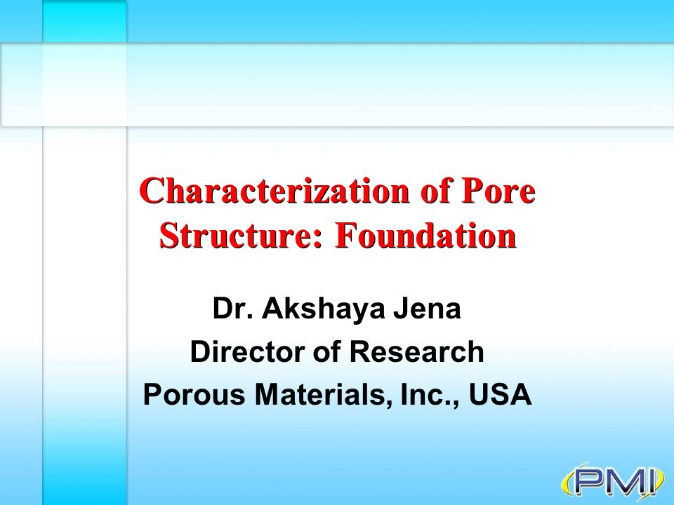 Topics F Characteristics of pore structure F Characterization techniques ê Extrusion Flow Porometry ê Liquid Extrusion Porosimetry ê Mercury Intrusion Porosimetry F Pore structure