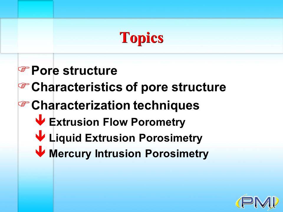 Extrusion Flow Porometry (Capillary Flow Porometry) F For a wetting liquid: p = g l/g cos q (dS s/g /dV) (dS s/g /dV) = measure of pore size p d V = g s/g dS s/g + g s/l dS s/l + g l/g dS l/g p = differential pressure dV = infinitesimal increase in volume of the gas in the pore dS s/g = infinitesimal increase in interfacial area