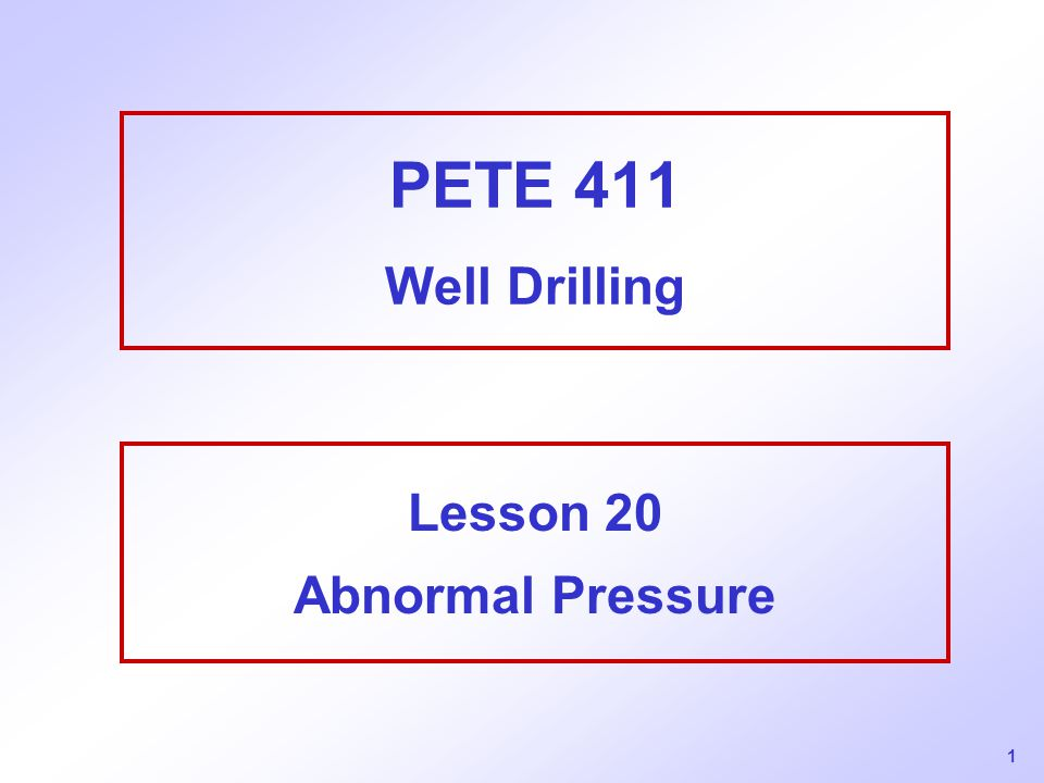 1 PETE 411 Well Drilling Lesson 20 Abnormal Pressure