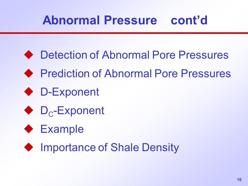 16 Abnormal Pressure cont'd u Detection of Abnormal Pore Pressures u Prediction of Abnormal Pore Pressures u D-Exponent u D C -Exponent u Example u Im