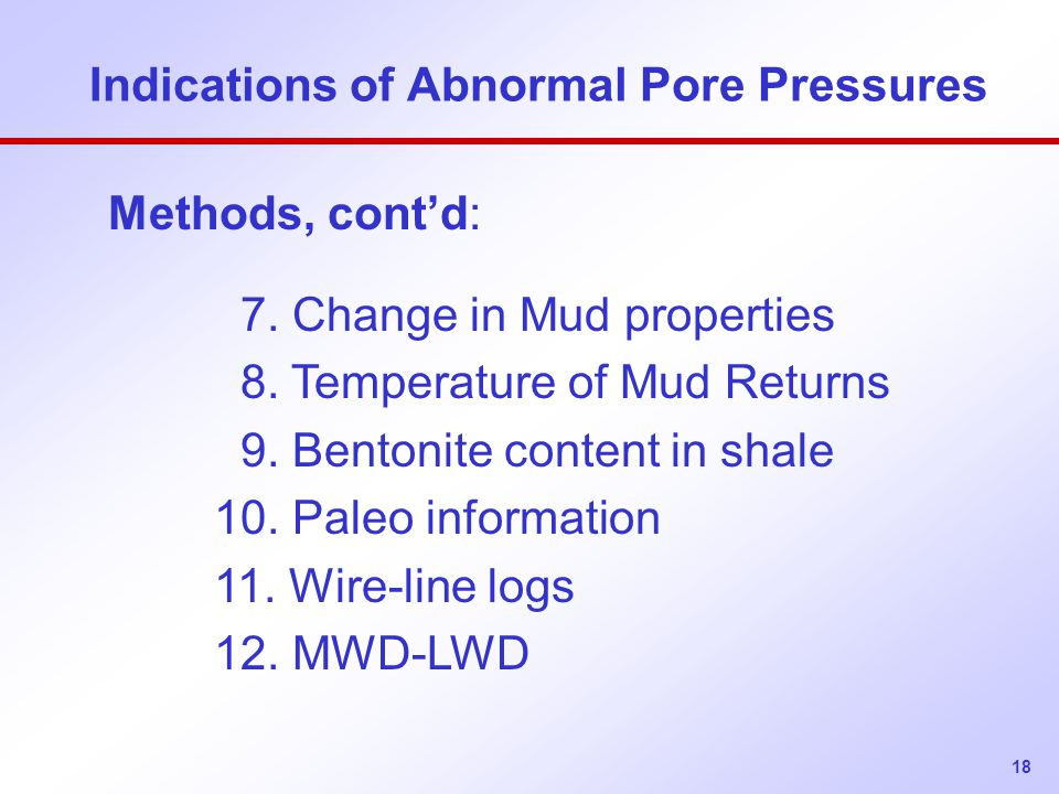 18 Indications of Abnormal Pore Pressures Methods, cont'd: 7. Change in Mud properties 8. Temperature of Mud Returns 9. Bentonite content in shale 10.
