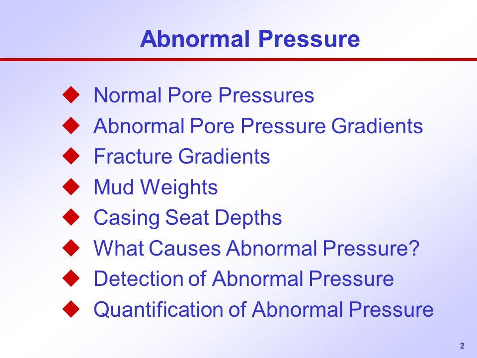 2 Abnormal Pressure u Normal Pore Pressures u Abnormal Pore Pressure Gradients u Fracture Gradients u Mud Weights u Casing Seat Depths u What Causes Abnormal Pressure.