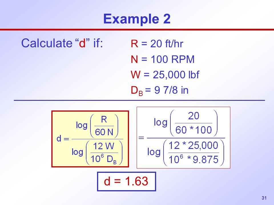 31 Example 2 Calculate d if: R = 20 ft/hr N = 100 RPM W = 25,000 lbf D B = 9 7/8 in d = 1.63