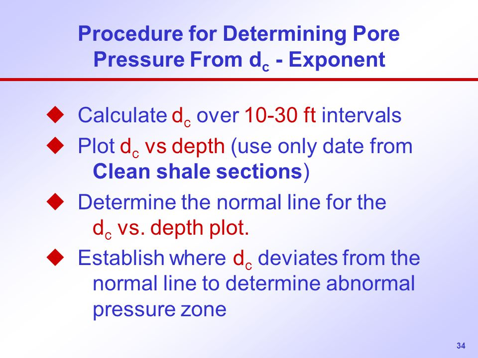 34 Procedure for Determining Pore Pressure From d c - Exponent u Calculate d c over 10-30 ft intervals u Plot d c vs depth (use only date from Clean shale sections) u Determine the normal line for the d c vs.
