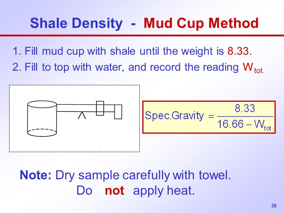 38 Shale Density - Mud Cup Method 1.Fill mud cup with shale until the weight is 8.33.