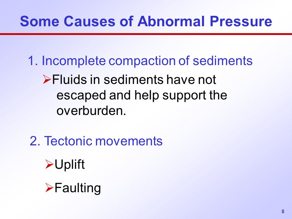 8 Some Causes of Abnormal Pressure 1. Incomplete compaction of sediments  Fluids in sediments have not escaped and help support the overburden. 2. Te