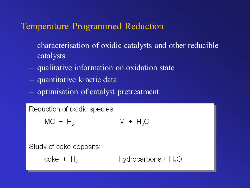 Temperature Programmed Reduction –characterisation of oxidic catalysts and other reducible catalysts –qualitative information on oxidation state –quantitative kinetic data –optimisation of catalyst pretreatment