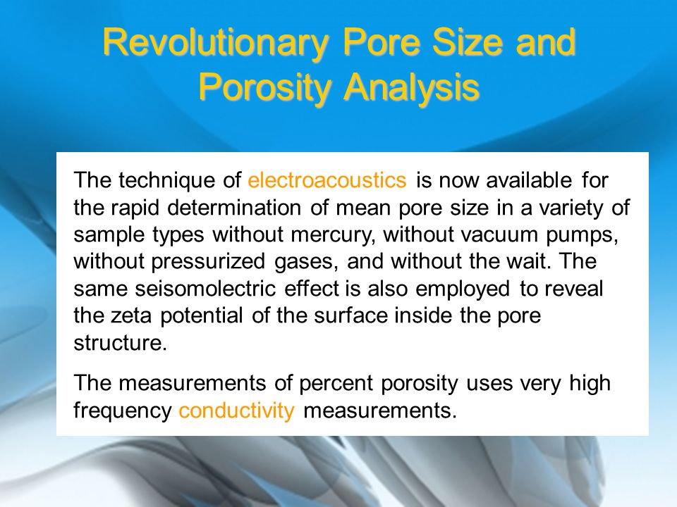 Revolutionary Pore Size and Porosity Analysis The technique of electroacoustics is now available for the rapid determination of mean pore size in a variety of sample types without mercury, without vacuum pumps, without pressurized gases, and without the wait.