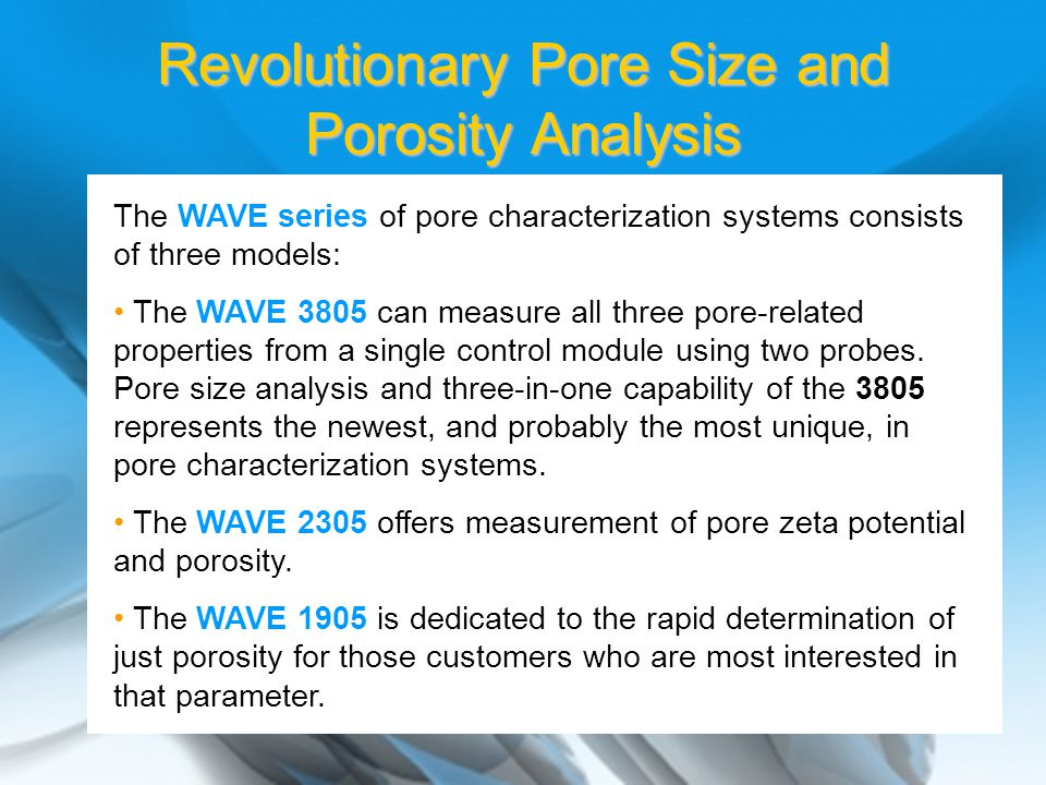 The WAVE series of pore characterization systems consists of three models: The WAVE 3805 can measure all three pore-related properties from a single control module using two probes.