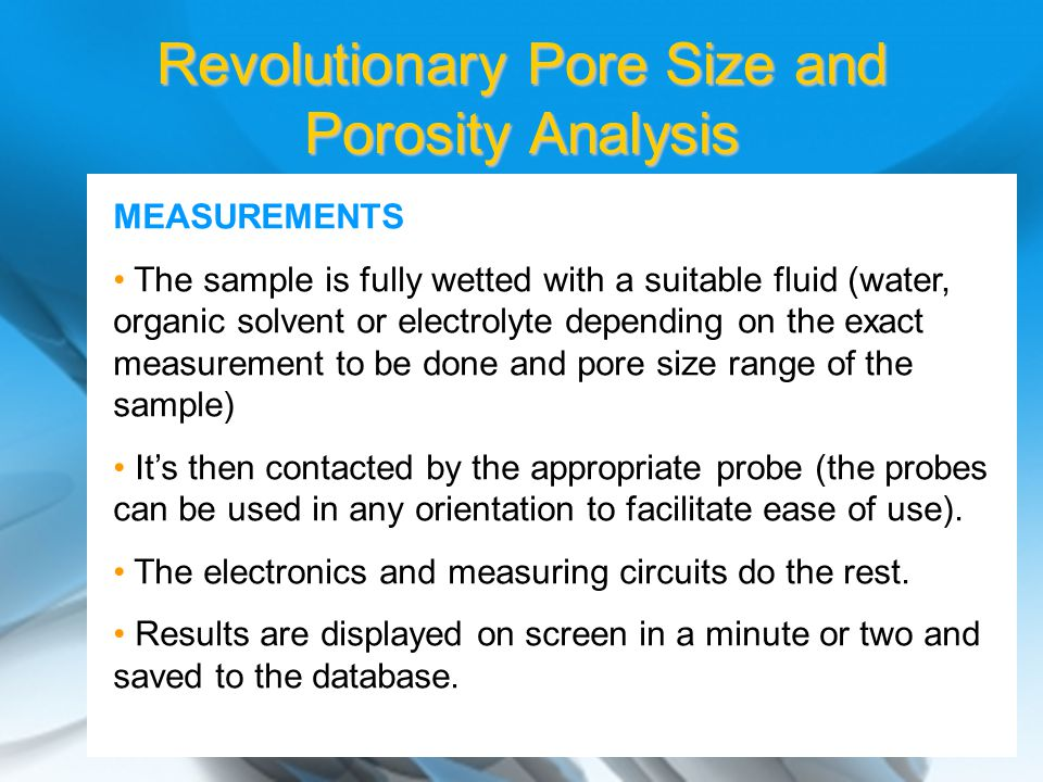 MEASUREMENTS The sample is fully wetted with a suitable fluid (water, organic solvent or electrolyte depending on the exact measurement to be done and pore size range of the sample) It's then contacted by the appropriate probe (the probes can be used in any orientation to facilitate ease of use).