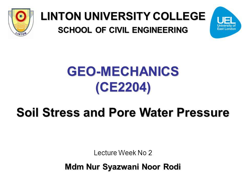 GEO-MECHANICS (CE2204) Soil Stress and Pore Water Pressure Lecture Week No 2 Mdm Nur Syazwani Noor Rodi LINTON UNIVERSITY COLLEGE SCHOOL OF CIVIL ENGI