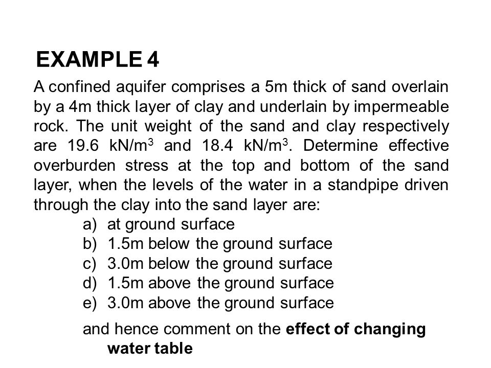 EXAMPLE 4 A confined aquifer comprises a 5m thick of sand overlain by a 4m thick layer of clay and underlain by impermeable rock. The unit weight of t