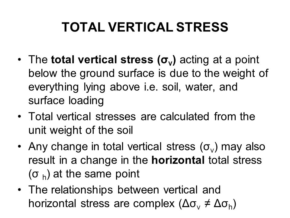 TOTAL VERTICAL STRESS The total vertical stress (σ v ) acting at a point below the ground surface is due to the weight of everything lying above i.e.
