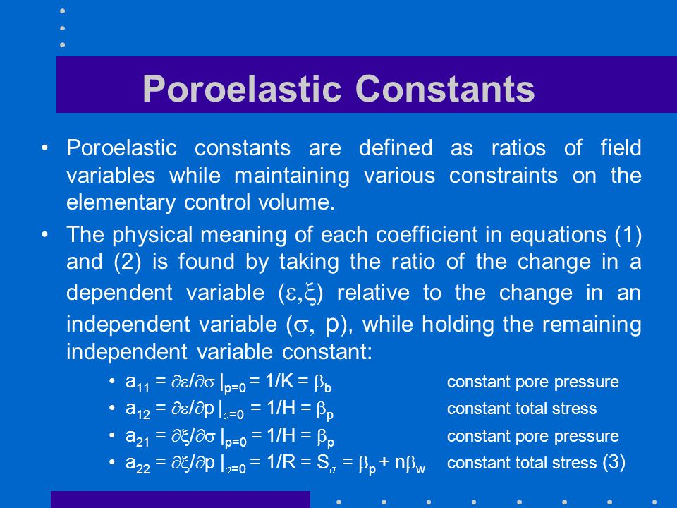 Poroelastic Constants Poroelastic constants are defined as ratios of field variables while maintaining various constraints on the elementary control v