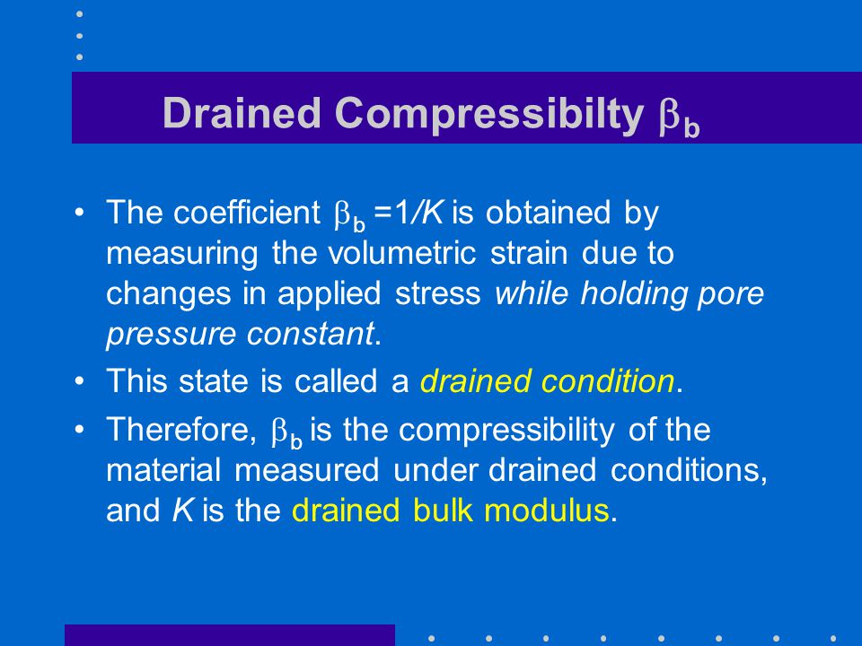 Drained Compressibilty  b The coefficient  b =1/K is obtained by measuring the volumetric strain due to changes in applied stress while holding pore