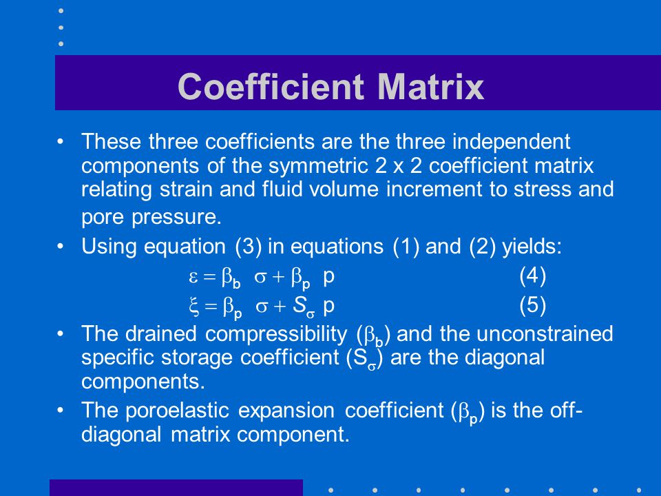 Coefficient Matrix These three coefficients are the three independent components of the symmetric 2 x 2 coefficient matrix relating strain and fluid v