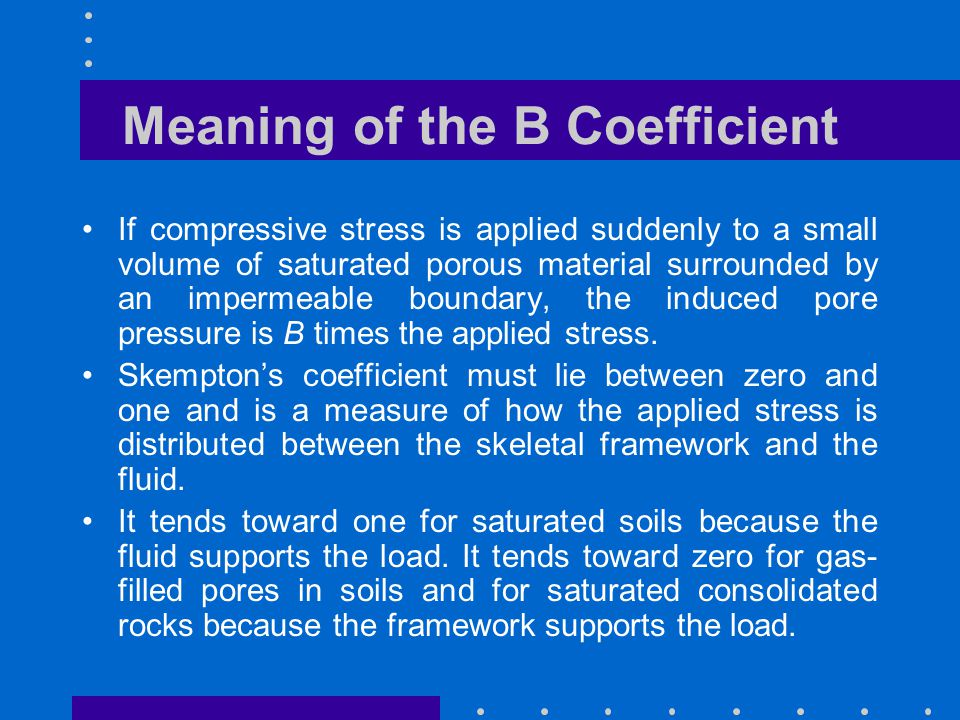 Meaning of the B Coefficient If compressive stress is applied suddenly to a small volume of saturated porous material surrounded by an impermeable bou