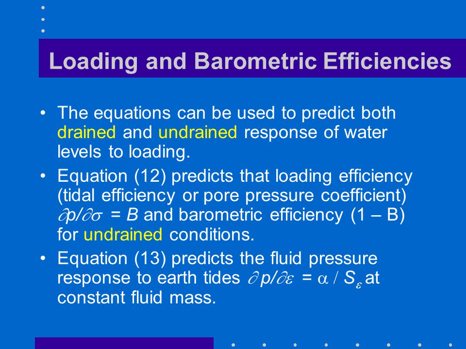 Loading and Barometric Efficiencies The equations can be used to predict both drained and undrained response of water levels to loading. Equation (12)