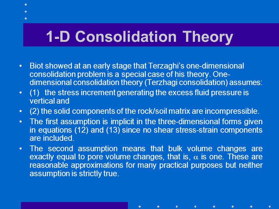1-D Consolidation Theory Biot showed at an early stage that Terzaghi's one-dimensional consolidation problem is a special case of his theory. One- dim