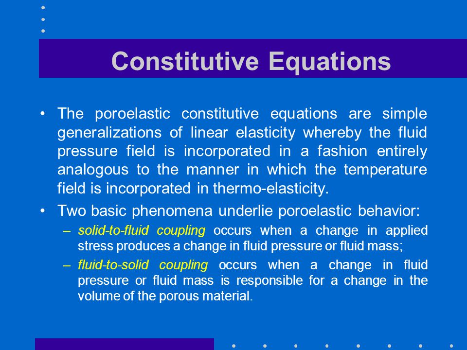 Constitutive Equations The poroelastic constitutive equations are simple generalizations of linear elasticity whereby the fluid pressure field is inco