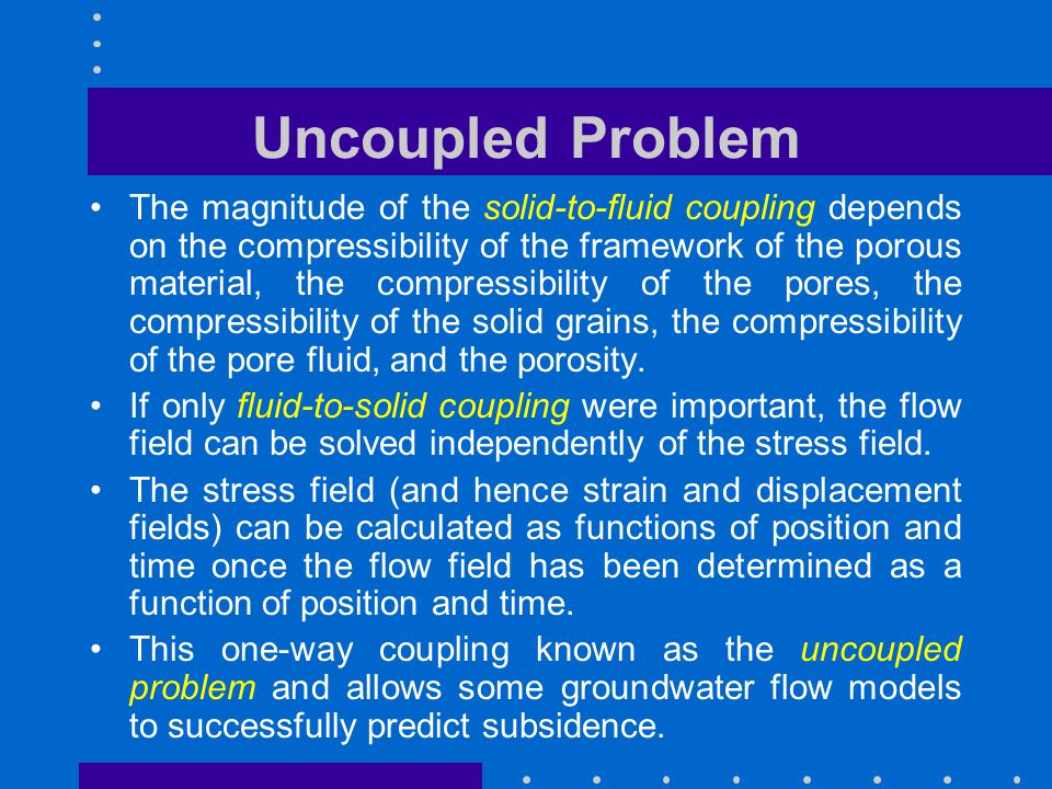 Coupled Problem When the time-dependent changes in stress feed back significantly to the pore pressure, two-way coupling is important, and is called the coupled problem.