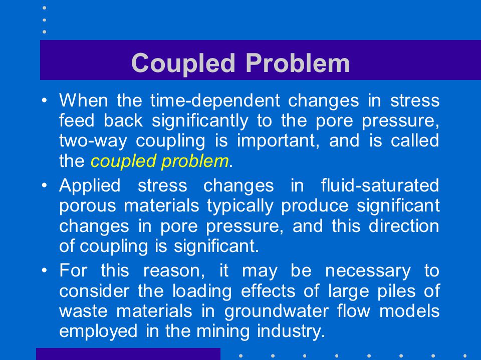 Coupled Problem When the time-dependent changes in stress feed back significantly to the pore pressure, two-way coupling is important, and is called t