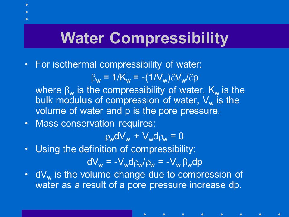 Pore Compressibility The bulk compressibility of a poroelastic material under one dimensional compression is given by:  b = 1/K b = -(1/V b )  V b /  ' = -(1/V p )  V p /  ' =  p = 1/H p where V b is the bulk volume and V p is the pore volume.