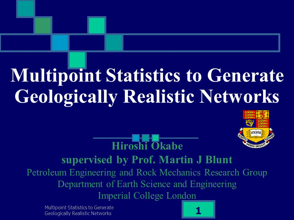 Multipoint Statistics to Generate Geologically Realistic Networks 2 Contents Introduction Background / Motivation / Objectives Brief overview of current reconstruction method Our methodology: Multiple-point statistics model Preliminary results for sandstone Future work