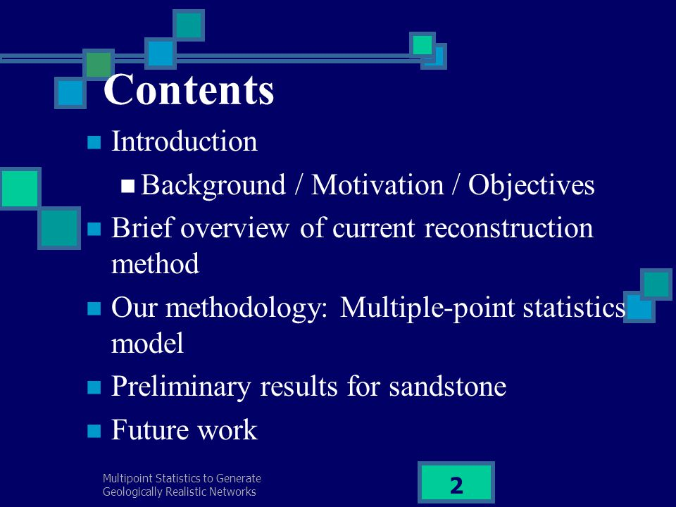 Multipoint Statistics to Generate Geologically Realistic Networks 3 Introduction Background Flow modelling of Sandstone – successfully predicted A shortage of pore-scale network structures Carbonate – beyond the resolution of Micro-CT Necessary to find another approach in order to generate a pore space representation – a multiple-point statistical technique