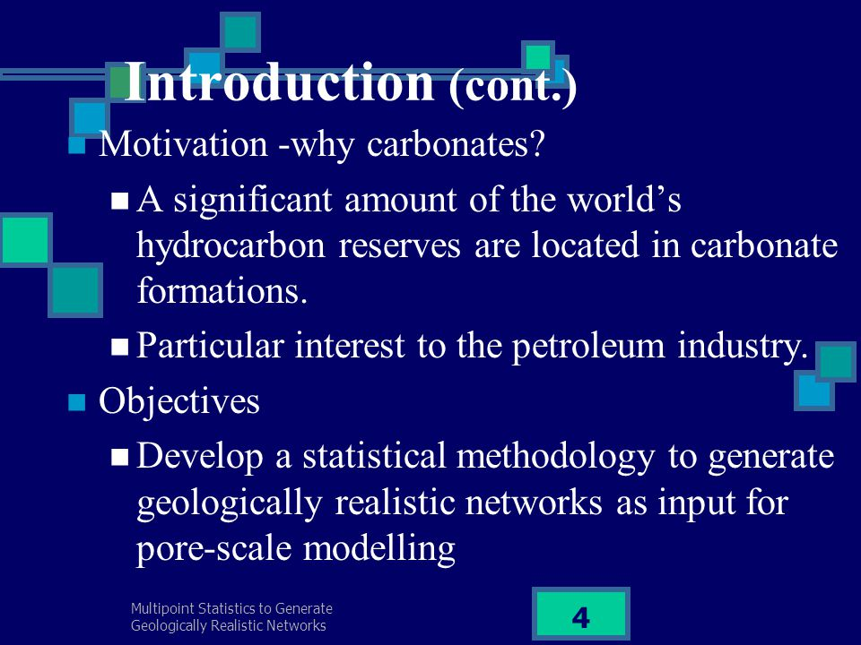 Multipoint Statistics to Generate Geologically Realistic Networks 4 Introduction (cont.) Motivation -why carbonates.