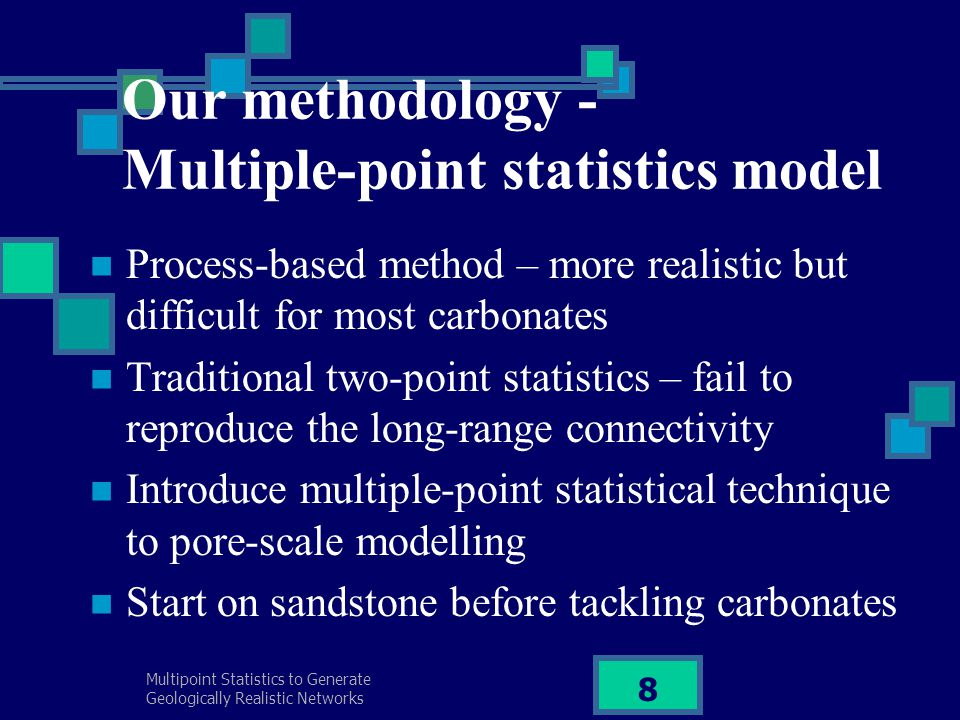 Multipoint Statistics to Generate Geologically Realistic Networks 8 Our methodology - Multiple-point statistics model Process-based method – more real