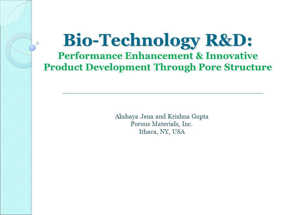 Bio-Technology R&D: Bio-Technology R&D: Performance Enhancement & Innovative Product Development Through Pore Structure Akshaya Jena and Krishna Gupta