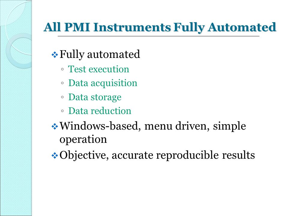 All PMI Instruments Fully Automated  Fully automated ◦ Test execution ◦ Data acquisition ◦ Data storage ◦ Data reduction  Windows-based, menu driven