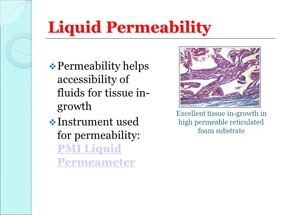 Liquid Permeability  Permeability helps accessibility of fluids for tissue in- growth  Instrument used for permeability: PMI Liquid Permeameter PMI