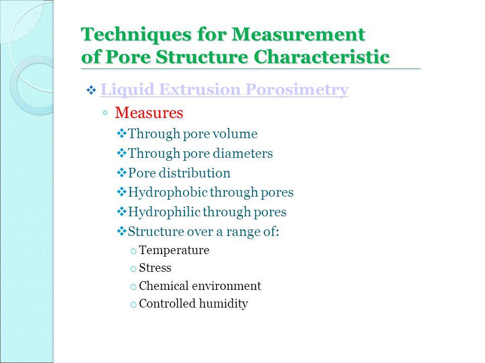 Techniques for Measurement of Pore Structure Characteristic  Liquid Extrusion Porosimetry Liquid Extrusion Porosimetry ◦ Measures  Through pore volu