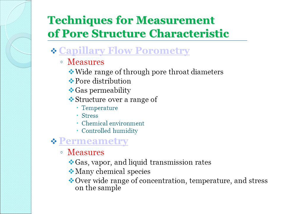  Capillary Flow Porometry Capillary Flow Porometry ◦ Measures  Wide range of through pore throat diameters  Pore distribution  Gas permeability 