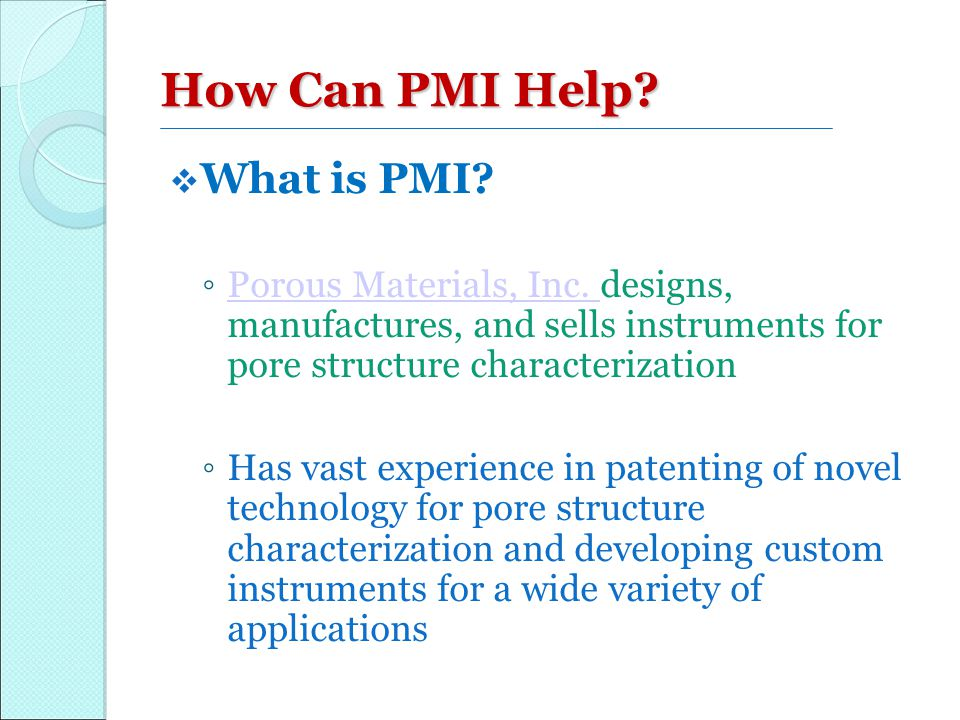 How Can PMI Help?  What is PMI? ◦ Porous Materials, Inc. designs, manufactures, and sells instruments for pore structure characterization Porous Mate