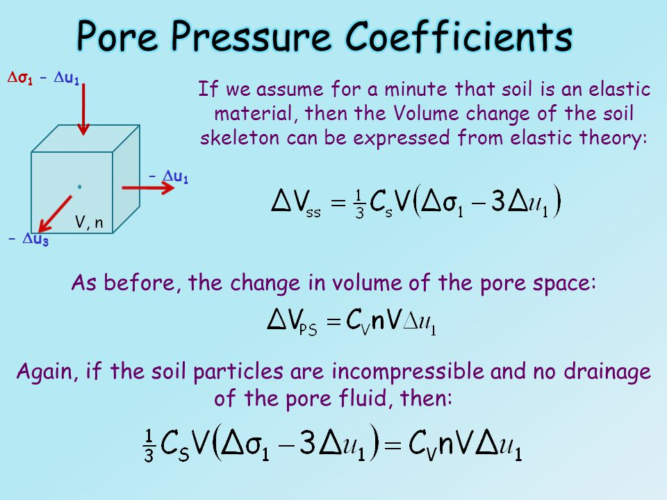 If we assume for a minute that soil is an elastic material, then the Volume change of the soil skeleton can be expressed from elastic theory: V, n - u1- u1 - u3- u3 σ1 - u1σ1 - u1 As before, the change in volume of the pore space: Again, if the soil particles are incompressible and no drainage of the pore fluid, then: