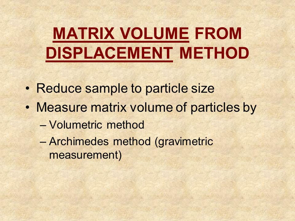 MATRIX VOLUME FROM DISPLACEMENT METHOD Reduce sample to particle size Measure matrix volume of particles by –Volumetric method –Archimedes method (gra